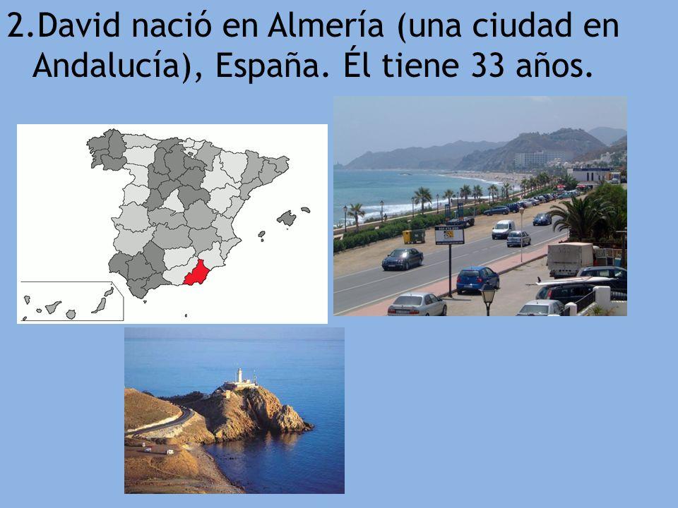 2.David nació en Almería (una ciudad en Andalucía), España. Él tiene 33 años.