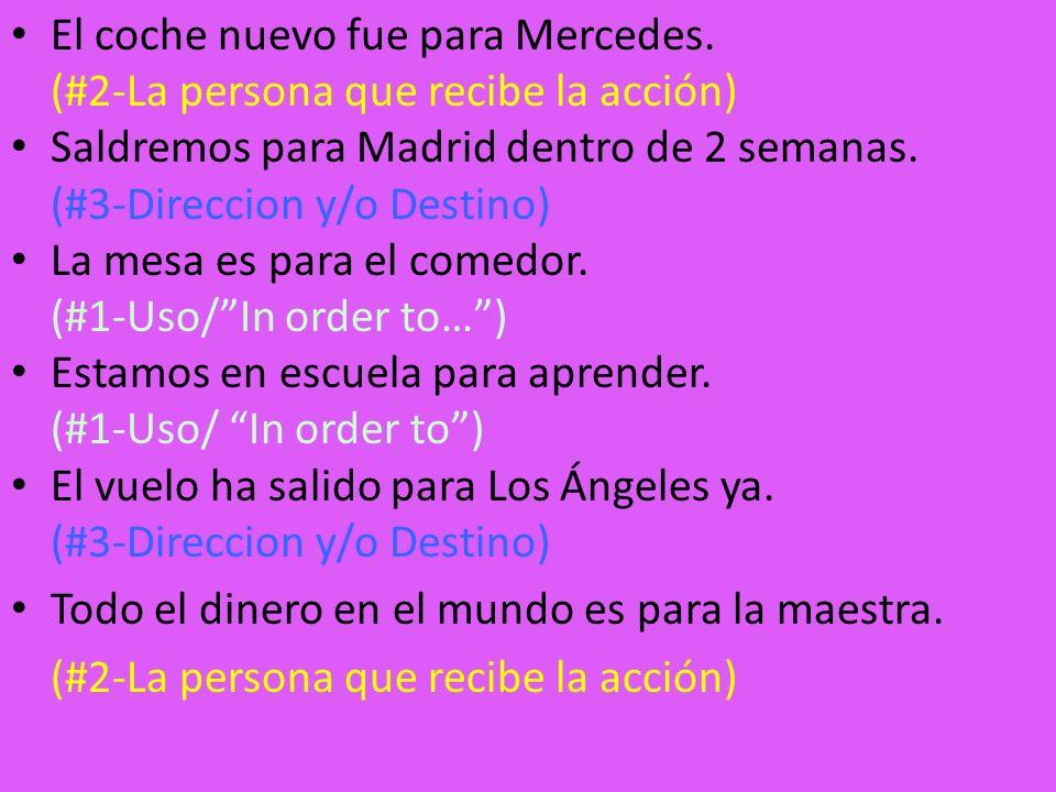 El coche nuevo fue para Mercedes. (#2-La persona que recibe la acción) Saldremos para Madrid dentro de 2 semanas. (#3-Direccion y/o Destino) La mesa e