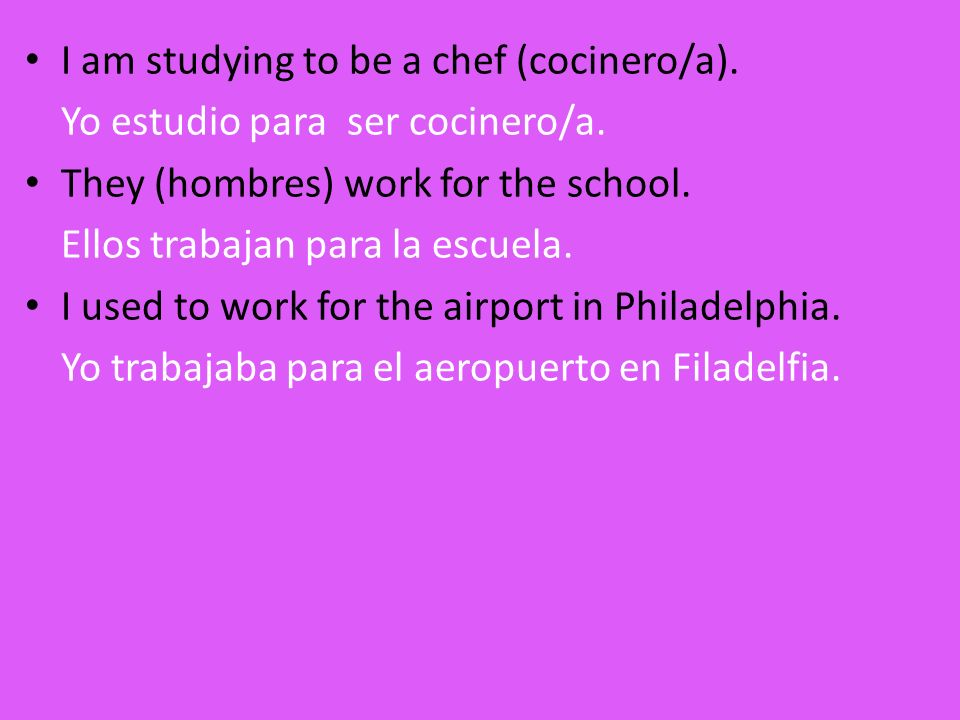 I am studying to be a chef (cocinero/a). Yo estudio para ser cocinero/a. They (hombres) work for the school. Ellos trabajan para la escuela. I used to