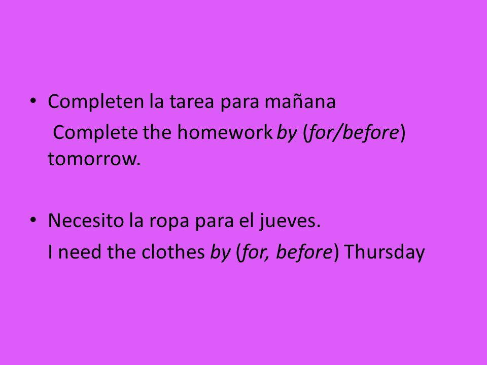 Completen la tarea para mañana Complete the homework by (for/before) tomorrow. Necesito la ropa para el jueves. I need the clothes by (for, before) Th