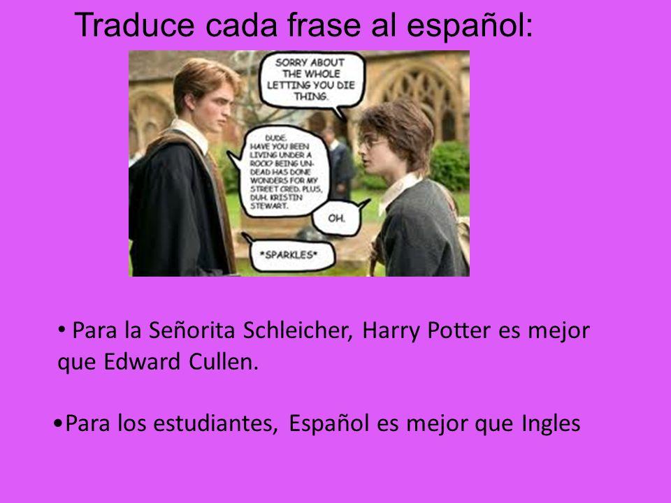 Para los estudiantes, Español es mejor que Ingles Para la Señorita Schleicher, Harry Potter es mejor que Edward Cullen. Traduce cada frase al español: