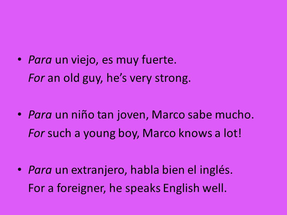 Para un viejo, es muy fuerte. For an old guy, hes very strong. Para un niño tan joven, Marco sabe mucho. For such a young boy, Marco knows a lot! Para