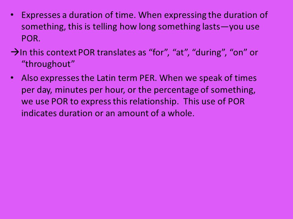 Expresses a duration of time. When expressing the duration of something, this is telling how long something lastsyou use POR. In this context POR tran