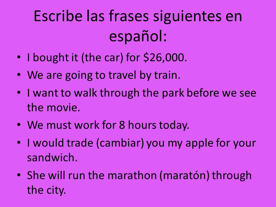 Escribe las frases siguientes en español: I bought it (the car) for $26,000. We are going to travel by train. I want to walk through the park before w