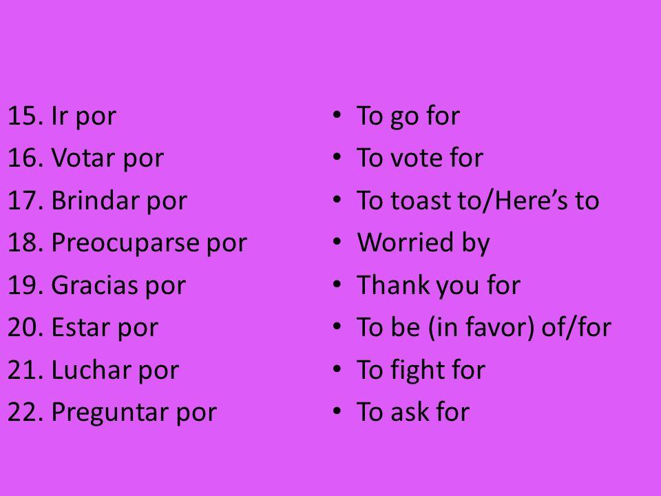 15. Ir por 16. Votar por 17. Brindar por 18. Preocuparse por 19. Gracias por 20. Estar por 21. Luchar por 22. Preguntar por To go for To vote for To t