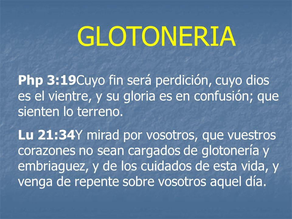 GLOTONERIA Php 3:19Cuyo fin será perdición, cuyo dios es el vientre, y su gloria es en confusión; que sienten lo terreno. Lu 21:34Y mirad por vosotros