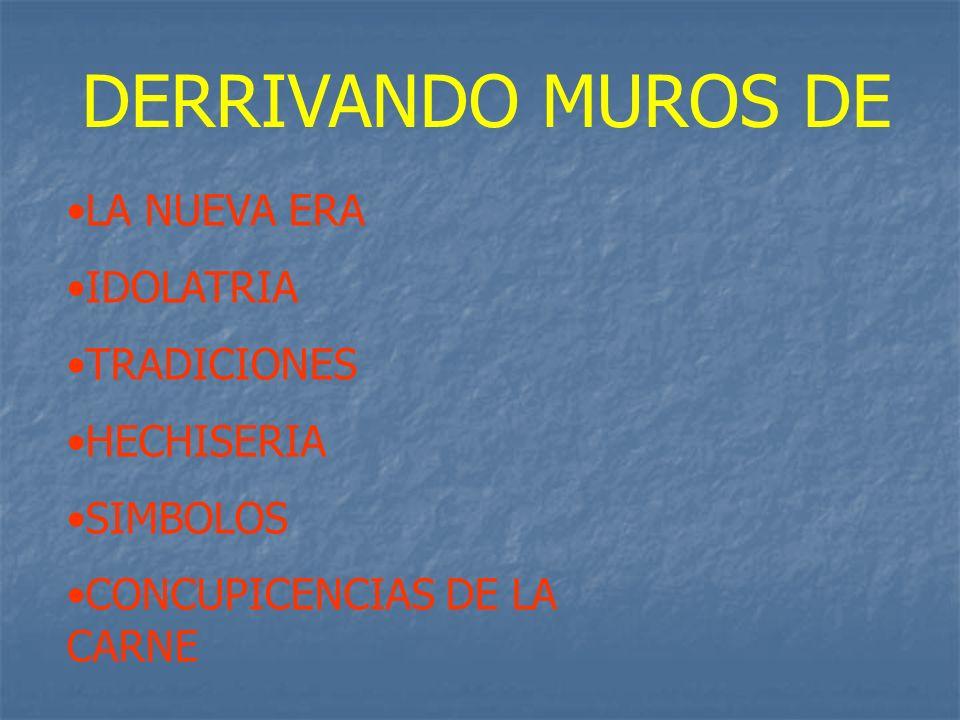 DERRIVANDO MUROS DE LA NUEVA ERA IDOLATRIA TRADICIONES HECHISERIA SIMBOLOS CONCUPICENCIAS DE LA CARNE
