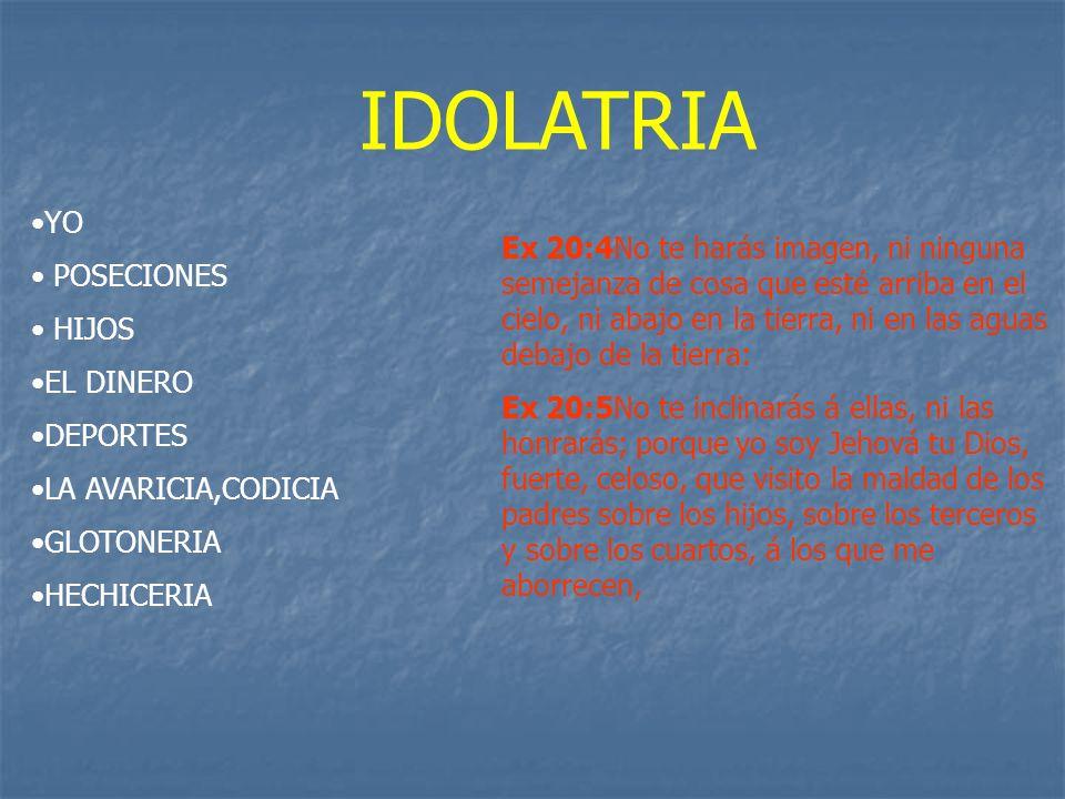 IDOLATRIA YO POSECIONES HIJOS EL DINERO DEPORTES LA AVARICIA,CODICIA GLOTONERIA HECHICERIA Ex 20:4No te harás imagen, ni ninguna semejanza de cosa que