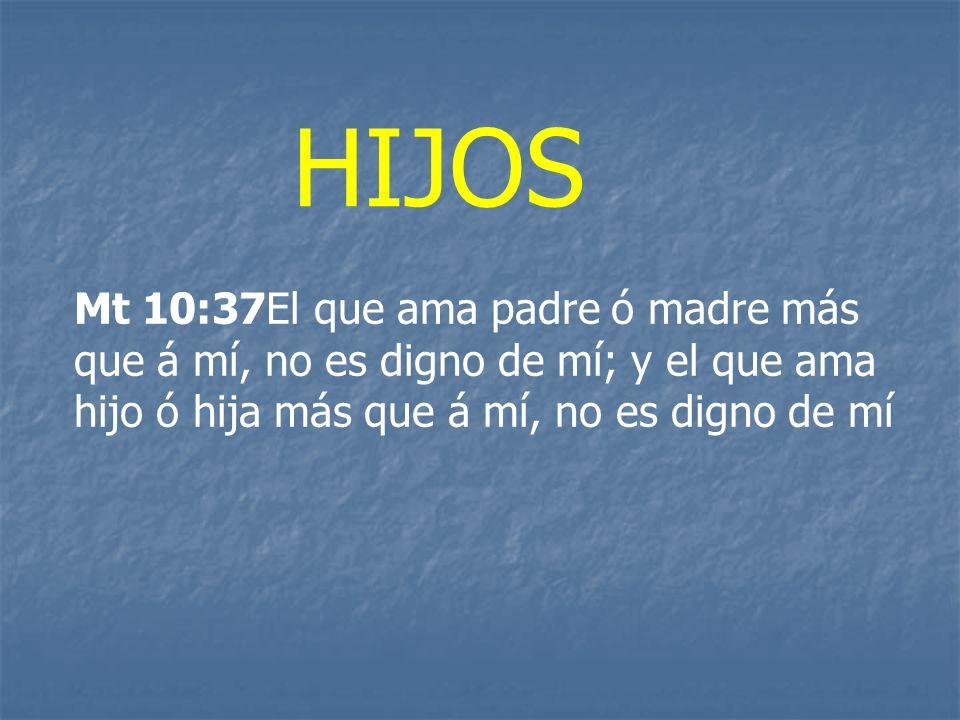 HIJOS Mt 10:37El que ama padre ó madre más que á mí, no es digno de mí; y el que ama hijo ó hija más que á mí, no es digno de mí