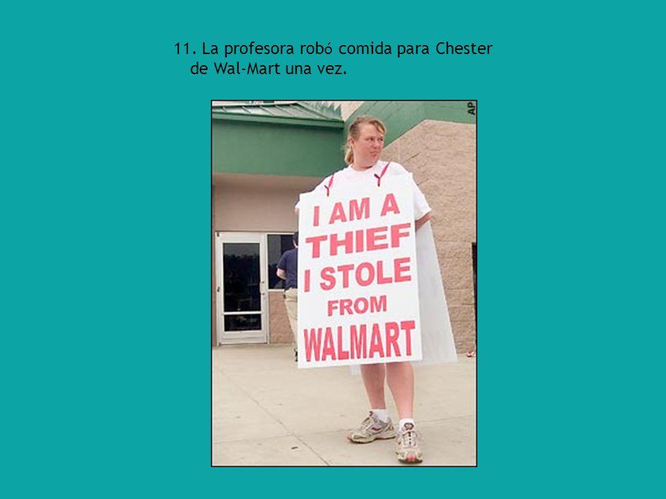 11. La profesora rob ó comida para Chester de Wal-Mart una vez.