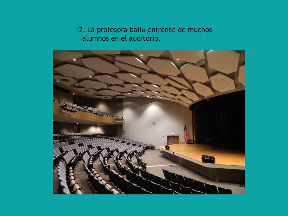 12. La profesora bail ó enfrente de muchos alumnos en el auditorio.
