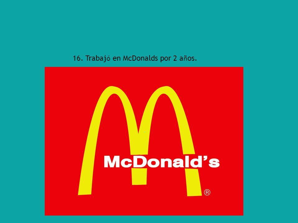 16. Trabaj ó en McDonalds por 2 a ñ os.