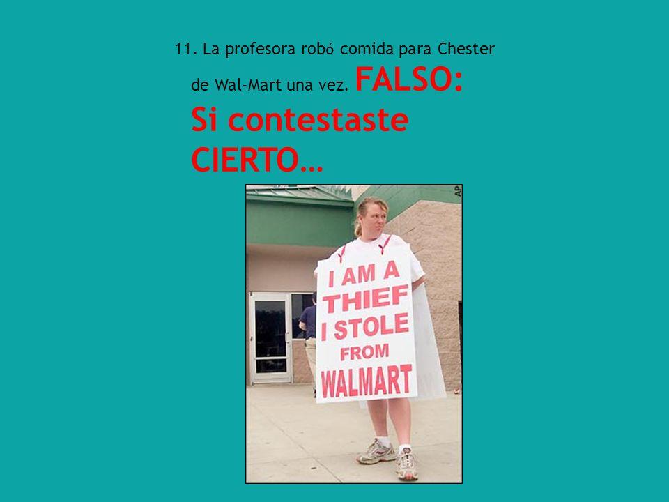 11. La profesora rob ó comida para Chester de Wal-Mart una vez. FALSO: Si contestaste CIERTO…