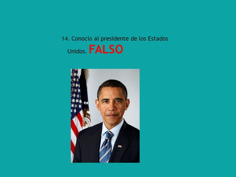 14. Conoci ó al presidente de los Estados Unidos. FALSO
