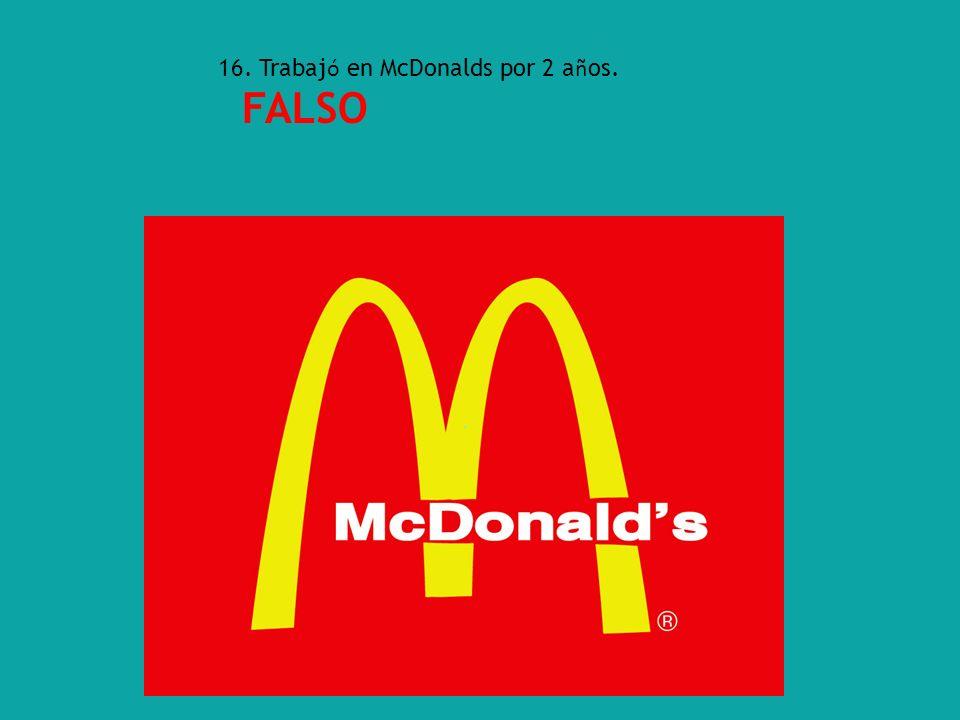 16. Trabaj ó en McDonalds por 2 a ñ os. FALSO