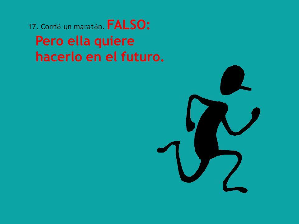 17. Corri ó un marat ó n. FALSO: Pero ella quiere hacerlo en el futuro.