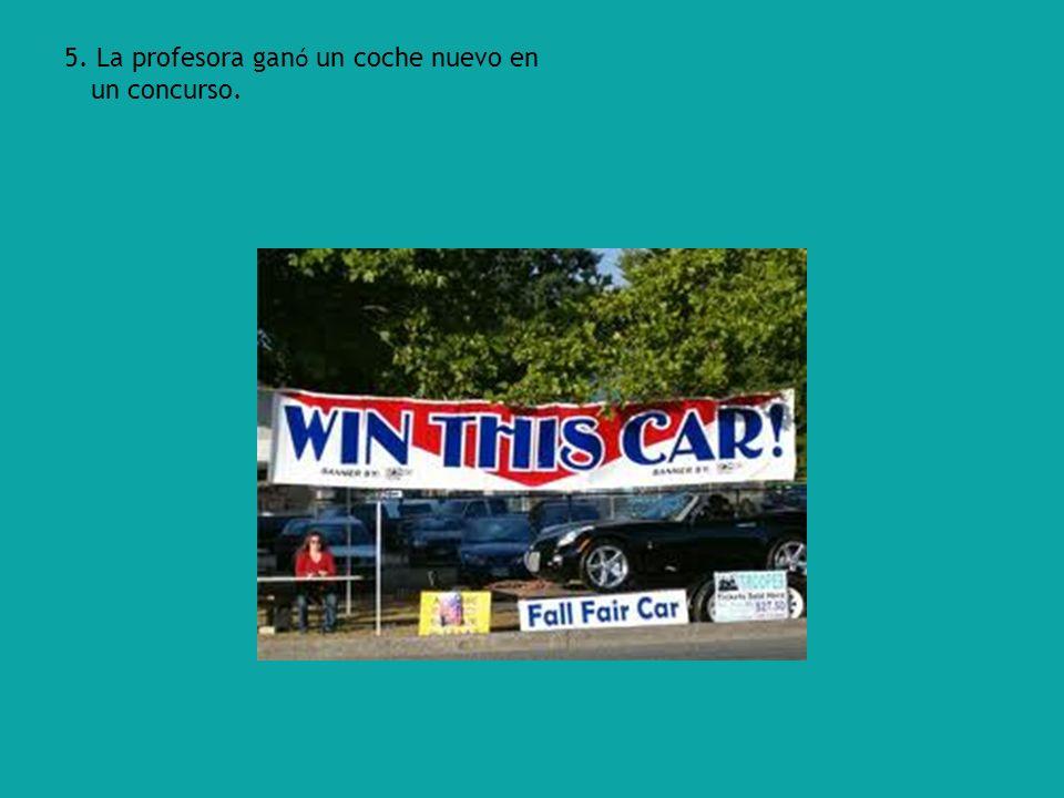 5. La profesora gan ó un coche nuevo en un concurso.