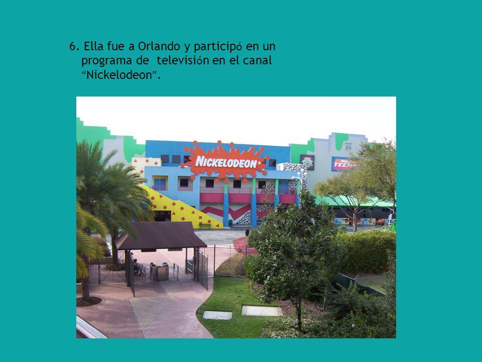 6. Ella fue a Orlando y particip ó en un programa de televisi ó n en el canal Nickelodeon.