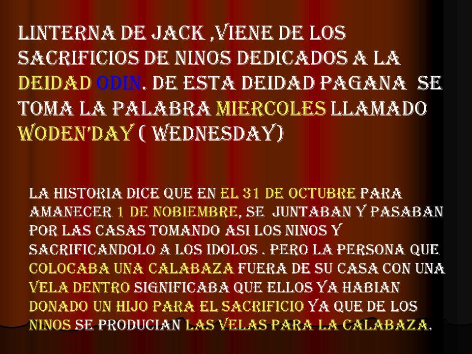 LINTERNA DE JACK,VIENE DE LOS SACRIFICIOS DE NINOS DEDICADOS A LA DEIDAD ODIN. DE ESTA DEIDAD PAGANA SE TOMA LA PALABRA MIERCOLES LLAMADO WODENDAY ( W