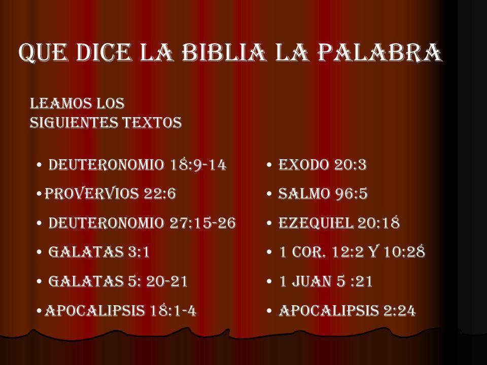 QUE DICE LA BIBLIA LA PALABRA LEAMOS LOS SIGUIENTES TEXTOS DEUTERONOMIO 18:9-14 PROVERVIOS 22:6 DEUTERONOMIO 27:15-26 GALATAS 3:1 GALATAS 5: 20-21 APO