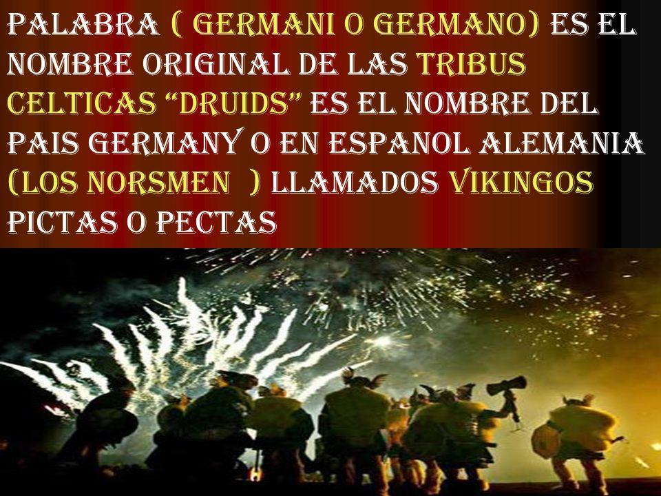 PALABRA ( GERMANI O GERMANO) ES EL NOMBRE ORIGINAL DE LAS TRIBUS CELTICAS DRUIDS ES EL NOMBRE DEL PAIS GERMANY O EN ESPANOL ALEMANIA (LOS NORSMEN ) LL