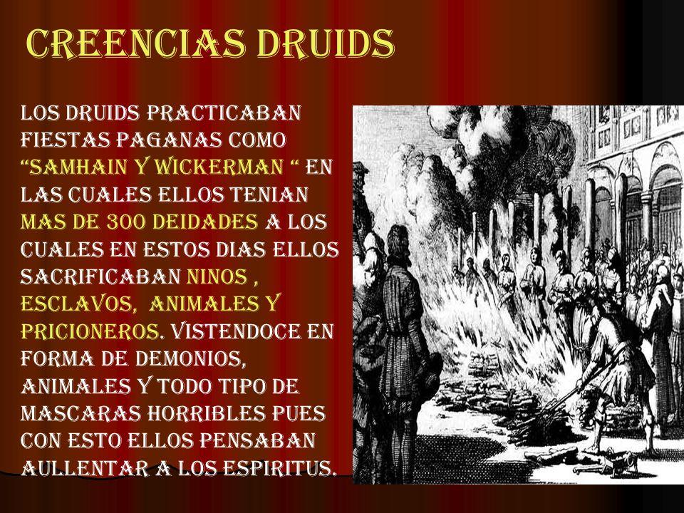 CREENCIAS DRUIDS LOS DRUIDS PRACTICABAN FIESTAS PAGANAS COMO SAMHAIN Y WICKERMAN EN LAS CUALES ELLOS TENIAN MAS DE 300 deidades A LOS CUALES EN ESTOS