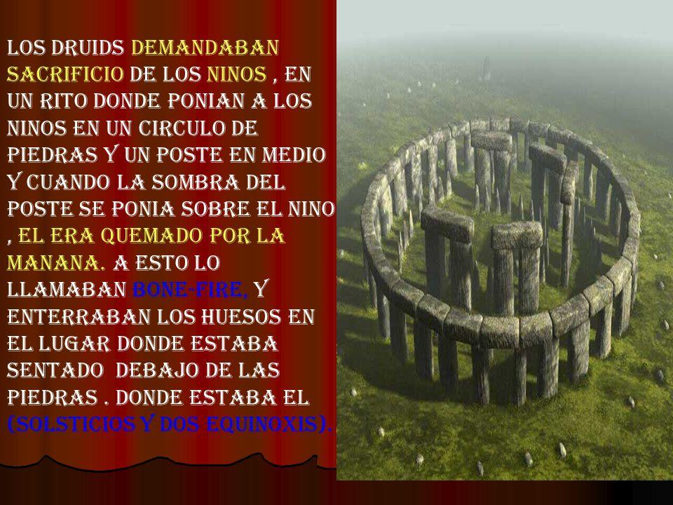 Los druids demandaban sacrificio de los ninos, en un rito donde ponian a los ninos en un circulo de piedras y un poste en medio y cuando la sombra del