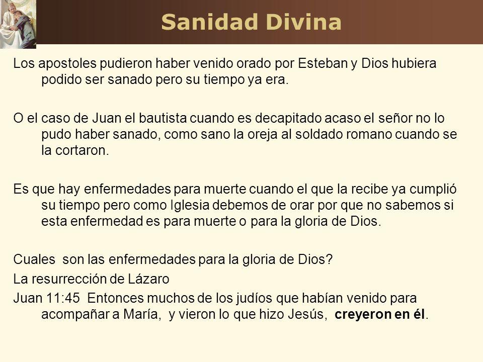 Sanidad Divina Los apostoles pudieron haber venido orado por Esteban y Dios hubiera podido ser sanado pero su tiempo ya era. O el caso de Juan el baut