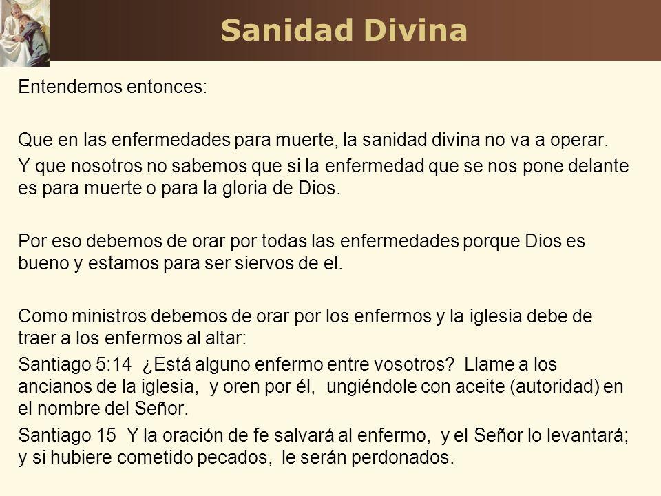 Sanidad Divina Entendemos entonces: Que en las enfermedades para muerte, la sanidad divina no va a operar. Y que nosotros no sabemos que si la enferme