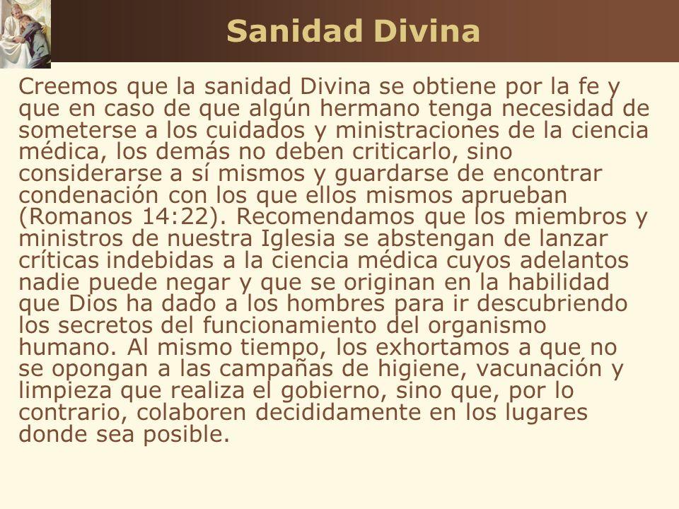 Sanidad Divina Creemos que la sanidad Divina se obtiene por la fe y que en caso de que algún hermano tenga necesidad de someterse a los cuidados y min