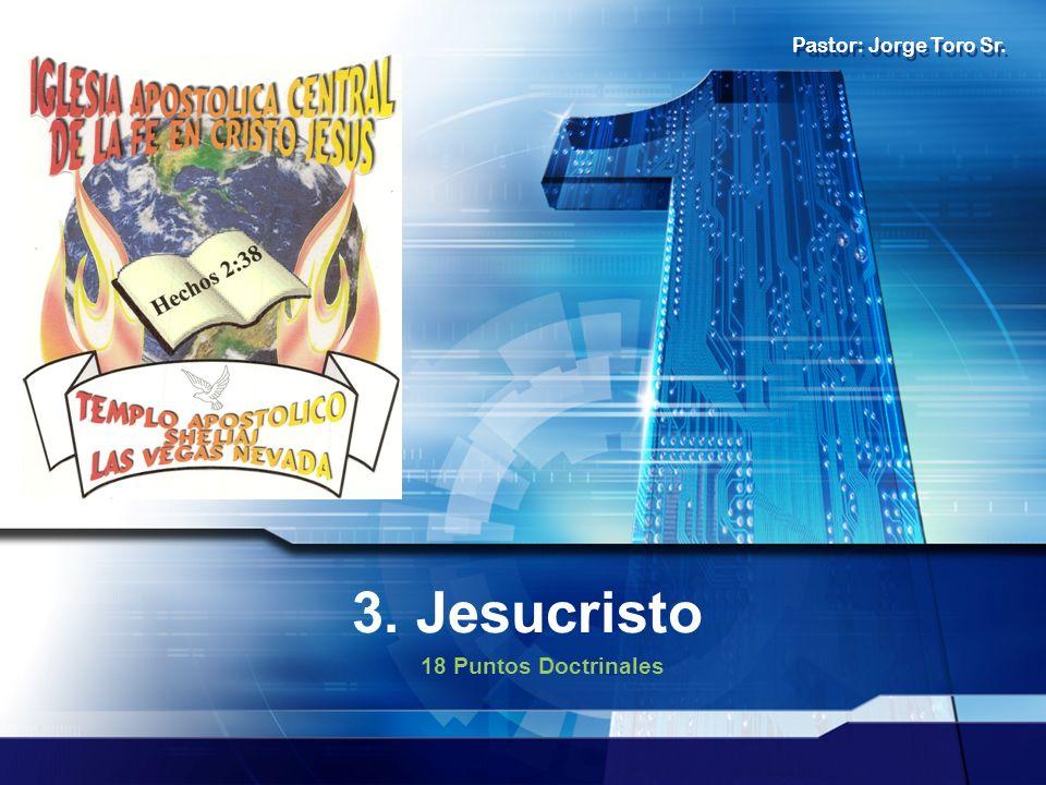 3. Jesucristo 18 Puntos Doctrinales Pastor: Jorge Toro Sr.