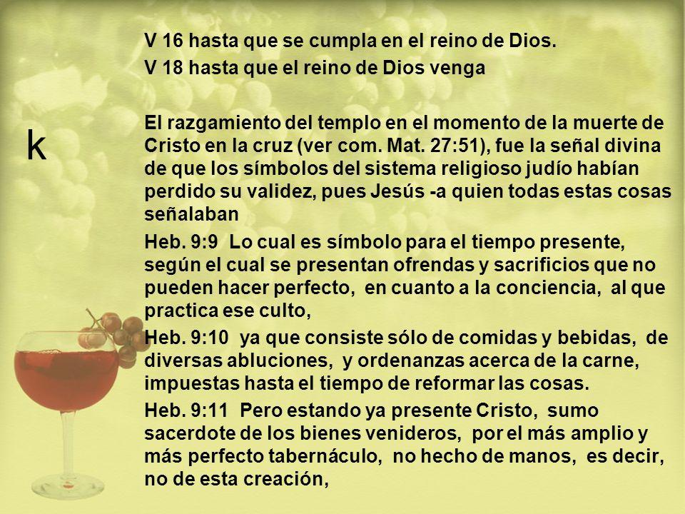 k V 16 hasta que se cumpla en el reino de Dios. V 18 hasta que el reino de Dios venga El razgamiento del templo en el momento de la muerte de Cristo e