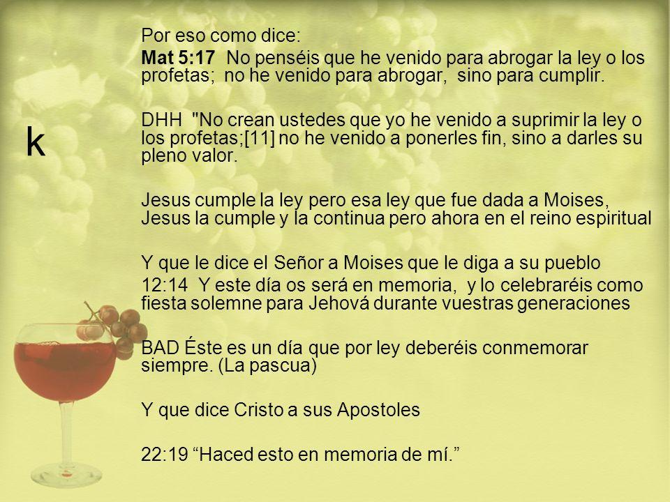 k Por eso como dice: Mat 5:17 No penséis que he venido para abrogar la ley o los profetas; no he venido para abrogar, sino para cumplir. DHH