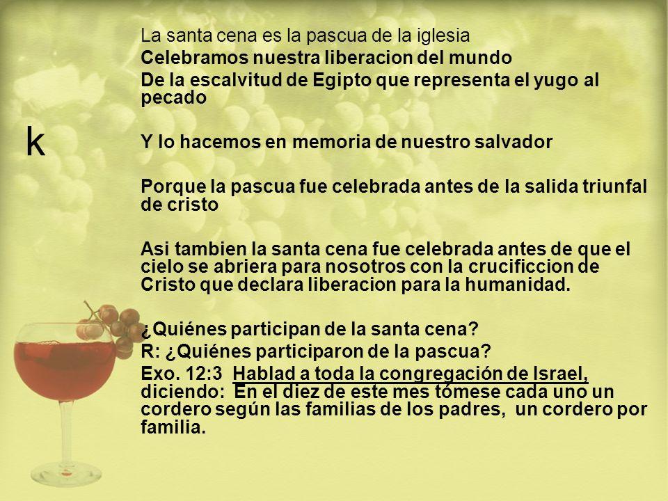 k La santa cena es la pascua de la iglesia Celebramos nuestra liberacion del mundo De la escalvitud de Egipto que representa el yugo al pecado Y lo ha