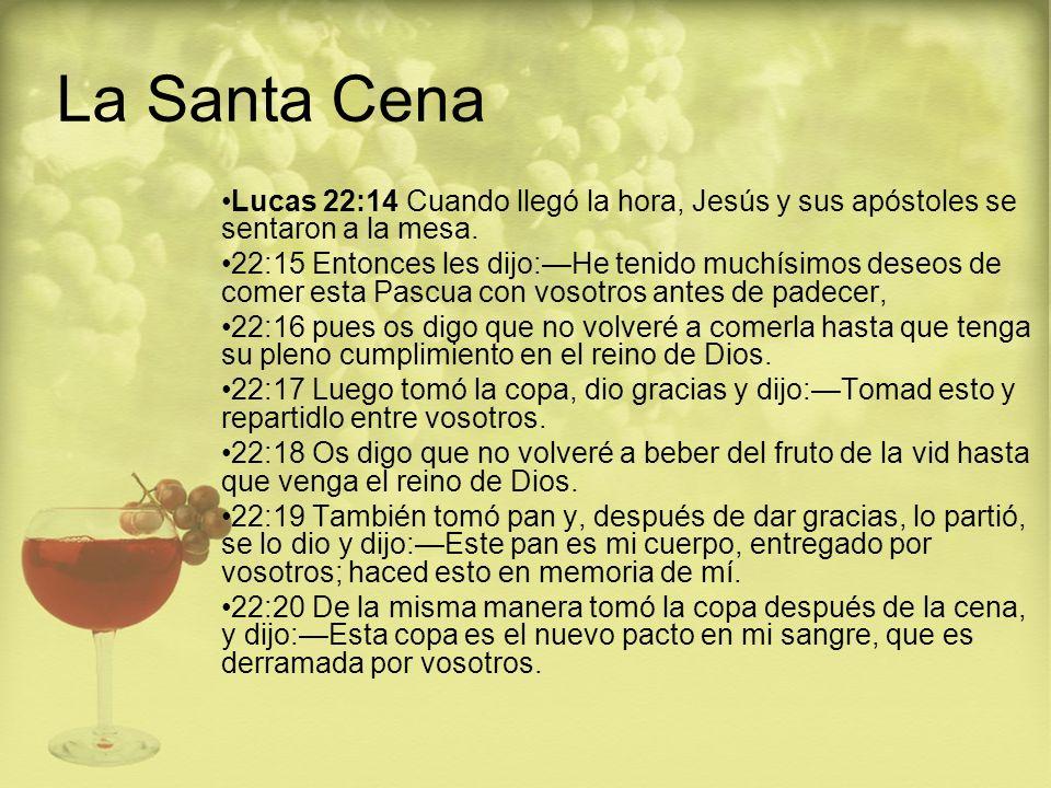 La Santa Cena Lucas 22:14 Cuando llegó la hora, Jesús y sus apóstoles se sentaron a la mesa. 22:15 Entonces les dijo:He tenido muchísimos deseos de co