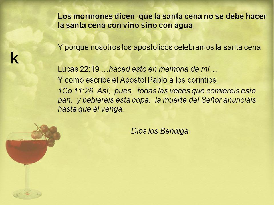 k Los mormones dicen que la santa cena no se debe hacer la santa cena con vino sino con agua Y porque nosotros los apostolicos celebramos la santa cen