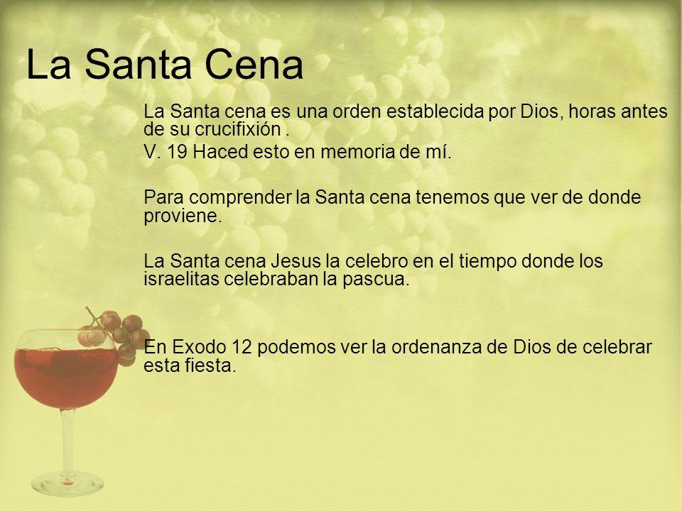 La Santa Cena La Santa cena es una orden establecida por Dios, horas antes de su crucifixión. V. 19 Haced esto en memoria de mí. Para comprender la Sa