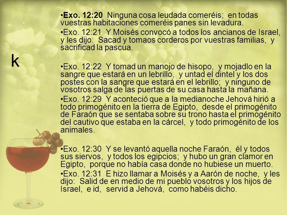 k Exo. 12:20 Ninguna cosa leudada comeréis; en todas vuestras habitaciones comeréis panes sin levadura. Exo. 12:21 Y Moisés convocó a todos los ancian