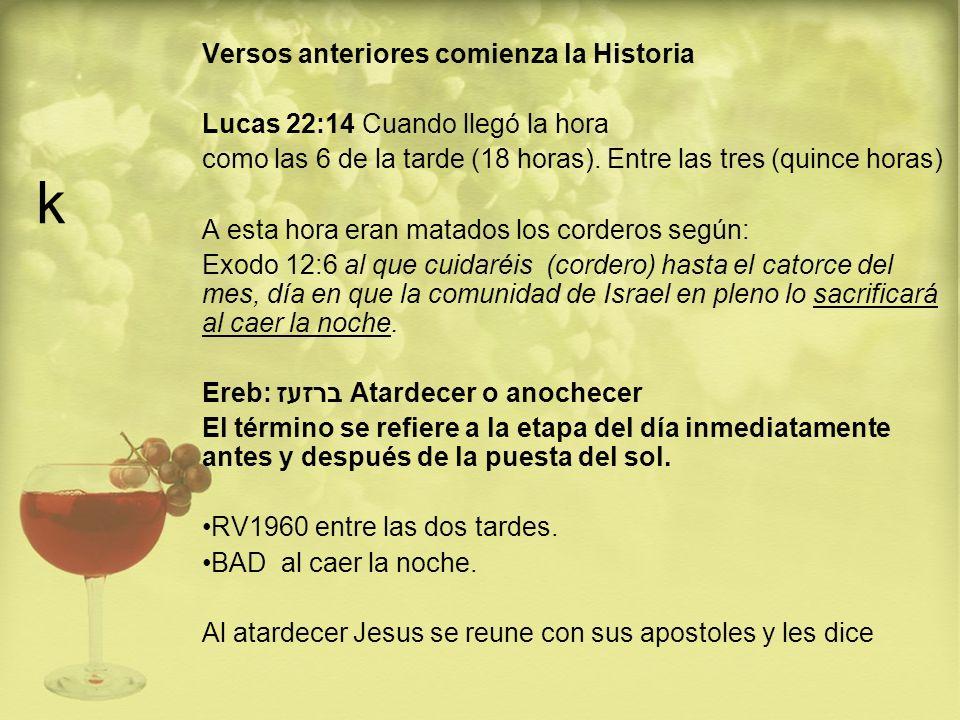 k Versos anteriores comienza la Historia Lucas 22:14 Cuando llegó la hora como las 6 de la tarde (18 horas). Entre las tres (quince horas) A esta hora