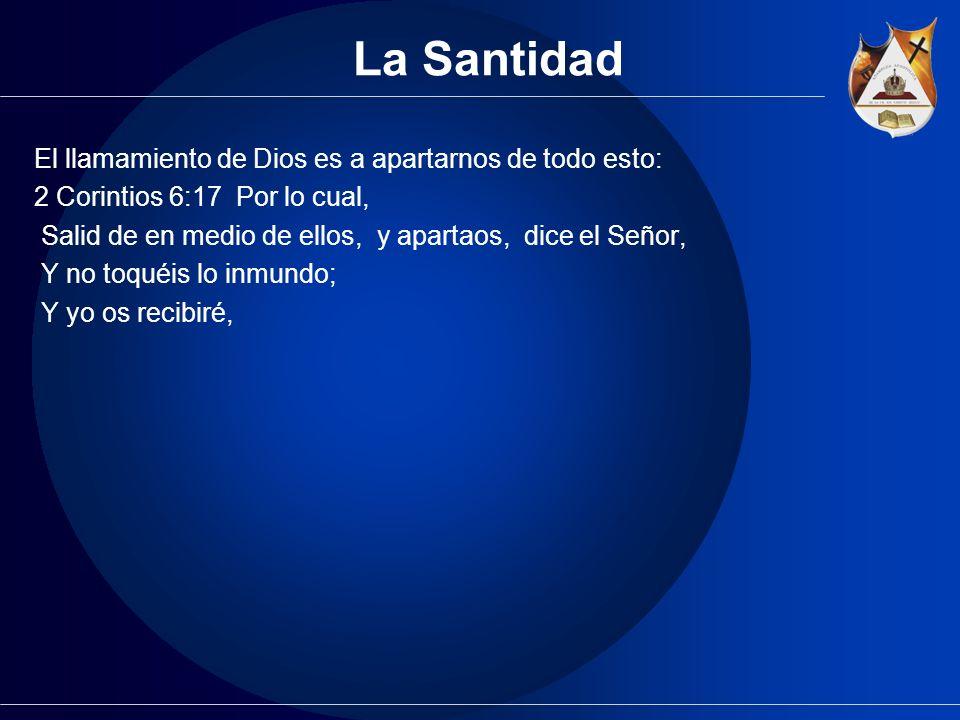 La Santidad El llamamiento de Dios es a apartarnos de todo esto: 2 Corintios 6:17 Por lo cual, Salid de en medio de ellos, y apartaos, dice el Señor,