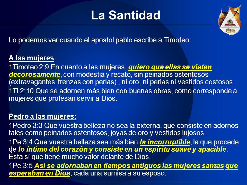 La Santidad Lo podemos ver cuando el apostol pablo escribe a Timoteo: A las mujeres 1Timoteo 2:9 En cuanto a las mujeres, quiero que ellas se vistan d