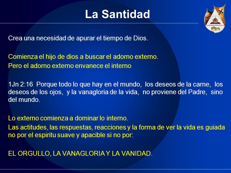La Santidad Crea una necesidad de apurar el tiempo de Dios. Comienza el hijo de dios a buscar el adorno externo. Pero el adorno externo envanece el in