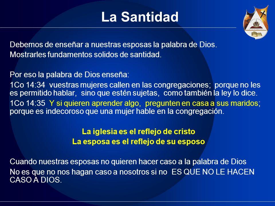 La Santidad Debemos de enseñar a nuestras esposas la palabra de Dios. Mostrarles fundamentos solidos de santidad. Por eso la palabra de Dios enseña: 1