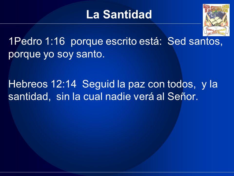 La Santidad 1Pedro 1:16 porque escrito está: Sed santos, porque yo soy santo. Hebreos 12:14 Seguid la paz con todos, y la santidad, sin la cual nadie