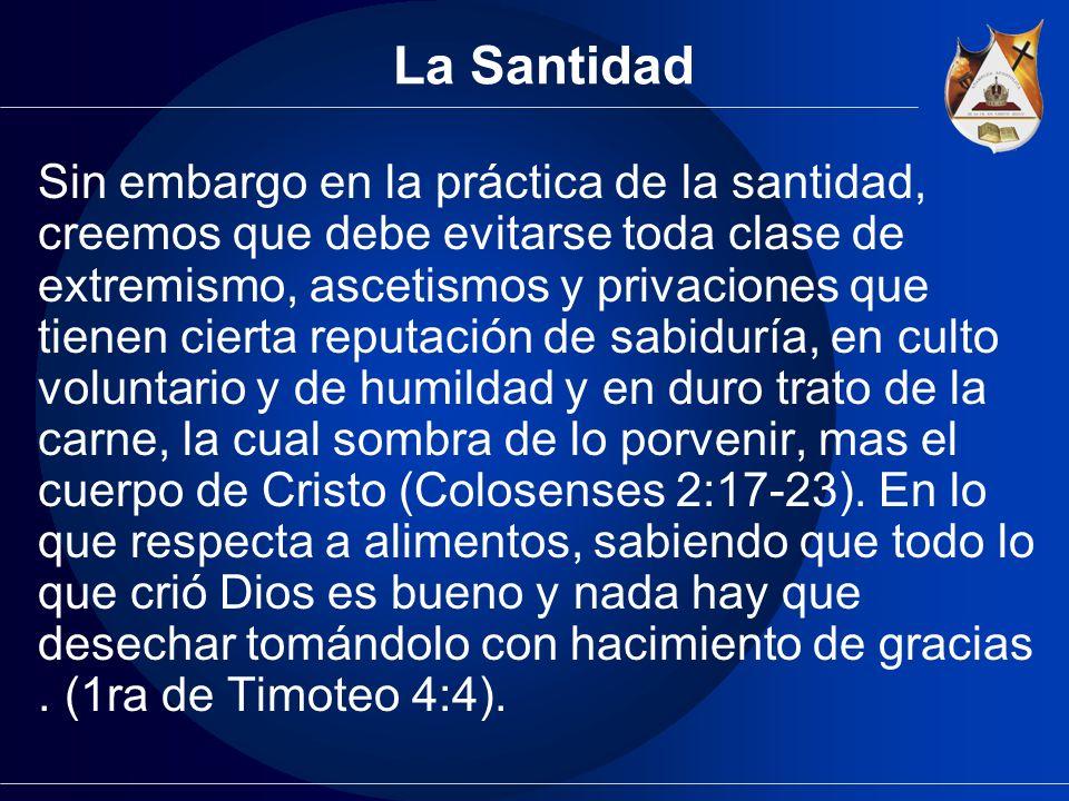 La Santidad Sin embargo en la práctica de la santidad, creemos que debe evitarse toda clase de extremismo, ascetismos y privaciones que tienen cierta