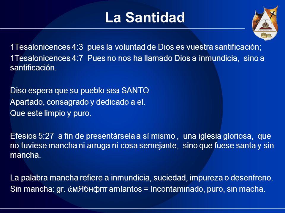 La Santidad 1Tesalonicences 4:3 pues la voluntad de Dios es vuestra santificación; 1Tesalonicences 4:7 Pues no nos ha llamado Dios a inmundicia, sino