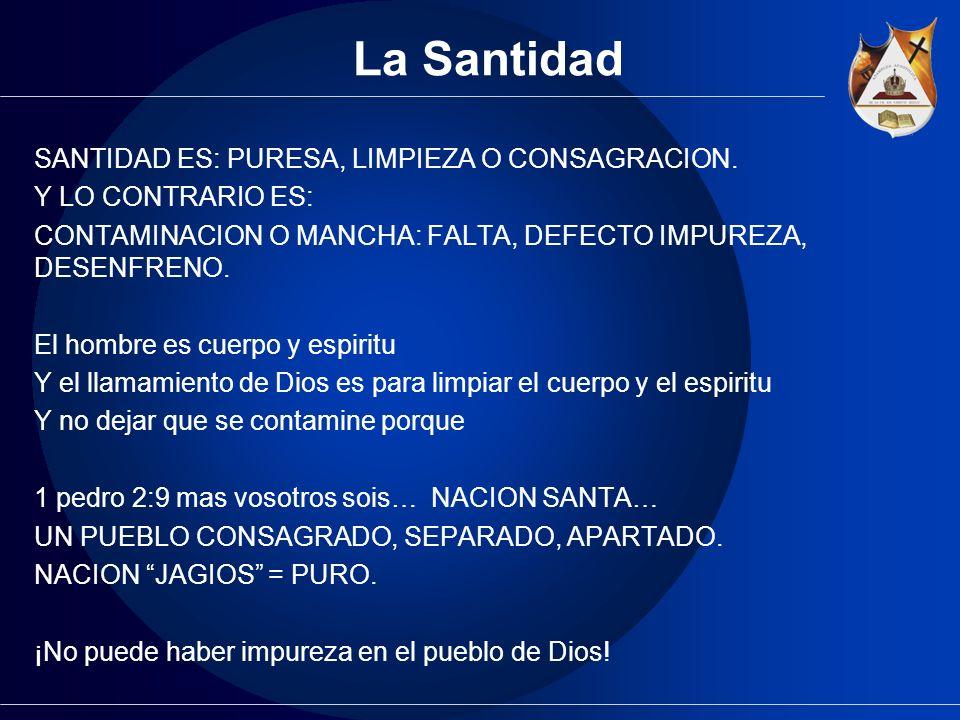 La Santidad SANTIDAD ES: PURESA, LIMPIEZA O CONSAGRACION. Y LO CONTRARIO ES: CONTAMINACION O MANCHA: FALTA, DEFECTO IMPUREZA, DESENFRENO. El hombre es