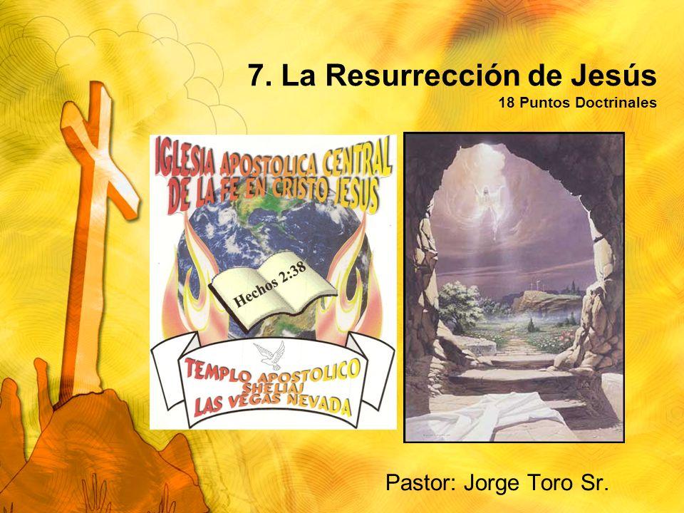 7. La Resurrección de Jesús 18 Puntos Doctrinales Pastor: Jorge Toro Sr.