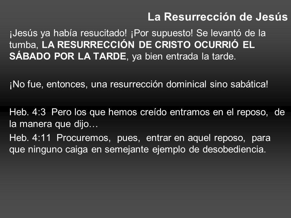 La Resurrección de Jesús ¡Jesús ya había resucitado! ¡Por supuesto! Se levantó de la tumba, LA RESURRECCIÓN DE CRISTO OCURRIÓ EL SÁBADO POR LA TARDE,