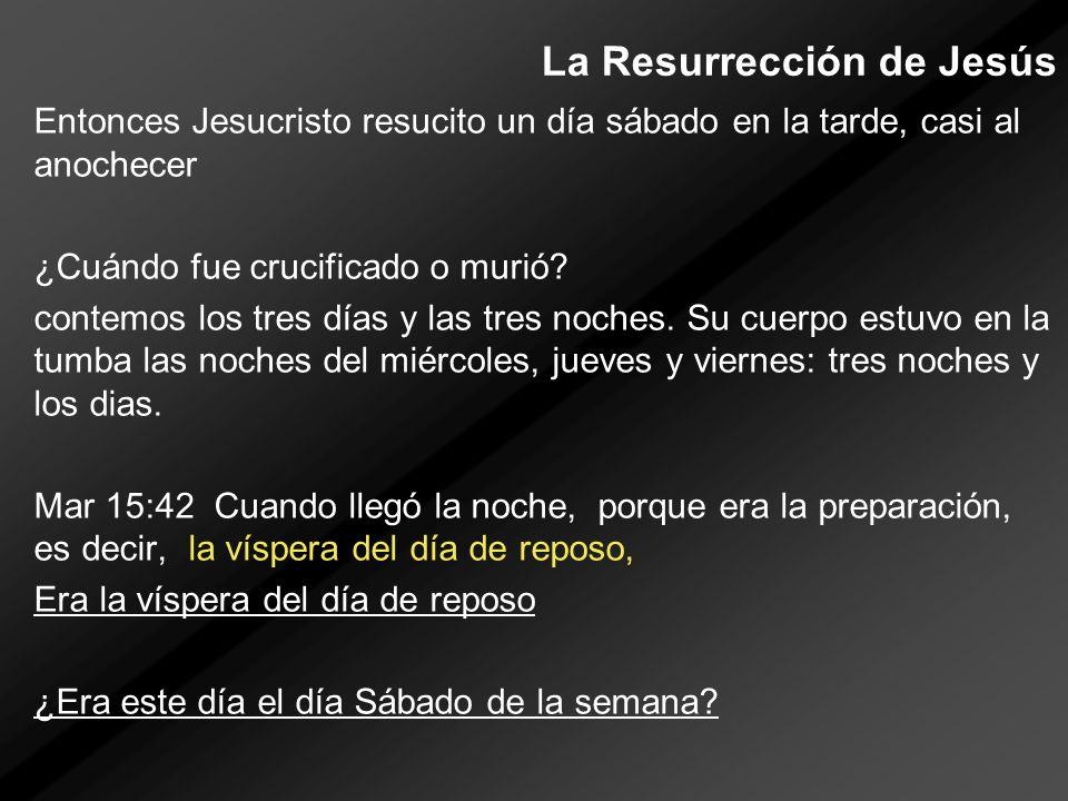 La Resurrección de Jesús Entonces Jesucristo resucito un día sábado en la tarde, casi al anochecer ¿Cuándo fue crucificado o murió? contemos los tres